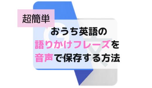 おうち英語の語りかけフレーズを音声でスマホに保存する方法!Google翻訳で発音練習も
